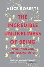 The Incredible Unlikeliness of Being: Evolution and the Making of Us ebook by Alice Roberts