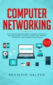 Computer Networking: The Complete Beginner's Guide to Learning the Basics of Network Security, Computer Architecture, Wireless Technology and Communications Systems (Including Cisco, CCENT, and CCNA) ebook by Benjamin Walker