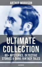 ARTHUR MORRISON Ultimate Collection: 80+ Mysteries, Detective Stories & Dark Fantasy Tales (Illustrated) - Adventures of Martin Hewitt, The Red Triangle, A Child of the Jago, Tales of Mean Streets, To London Town, The Green Eye of Goona, Divers Vanities, Green Ginger, The Shadows Around Us & many more ebook by Arthur Morrison, Sidney Paget, Stanley L. Wood,...