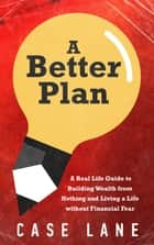 A Better Plan: A Real Life Guide to Building Wealth from Nothing and Living a Life Without Financial Fear E-bok by Case Lane
