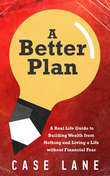 A Better Plan: A Real Life Guide to Building Wealth from Nothing and Living a Life Without Financial Fear ebook by Case Lane