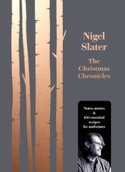 The Christmas Chronicles: Notes, stories & 100 essential recipes for midwinter ebook by Nigel Slater