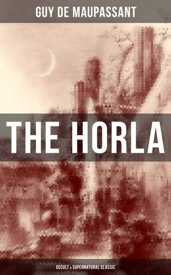The Horla (Occult & Supernatural Classic) - From one of the greatest French writers, widely regarded as the 'Father of Modern Short Story' writing, known for The Necklace, Boule de Suif, Mademoiselle Fifi, Bel-Ami, The Piece of String, A Life… ebook by Guy de Maupassant