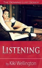 Listening - The Sensing Lust Series, #3 ebook by Kiki Wellington