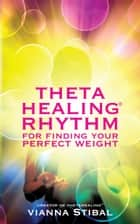ThetaHealing® Rhythm for Finding Your Perfect Weight ebook by Vianna Stibal