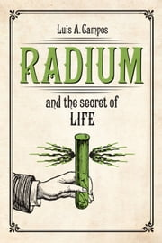 Radium and the Secret of Life ebook by Luis A. Campos