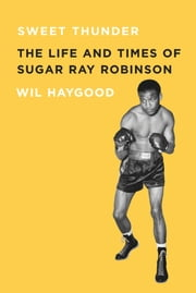 Sweet Thunder - The Life and Times of Sugar Ray Robinson ebook by Wil Haygood