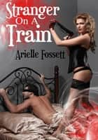 Stranger On A Train ebook by Arielle Fossett