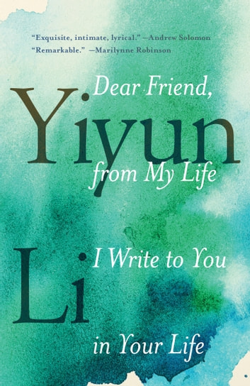 Dear Friend, from My Life I Write to You in Your Life ebook by Yiyun Li