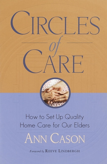 Circles of Care - How to Set Up Quality Care for Our Elders in the Comfort of Their Own Homes ebook by Ann Cason