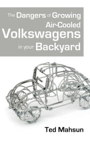 The Dangers of Growing Air-cooled Volkswagens in Your Backyard ebook by Ted Mahsun