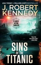 Sins of the Titanic - A James Acton Thriller, Book #13 ebook by J. Robert Kennedy