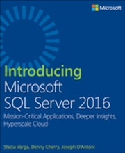 Introducing Microsoft SQL Server 2016 - Mission-Critical Applications, Deeper Insights, Hyperscale Cloud ebook by Stacia Varga,Denny Cherry,Joseph D'Antoni