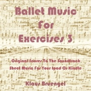 Ballet Music for Exercises 3 - Original Scores to the Soundtrack Sheet Music for Your Ipad or Kindle ebook by Klaus Bruengel,Klaus Bruengel