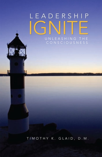 Leadership Ignite - Unleashing the Consciousness ebook by Timothy K. Glaid D.M.