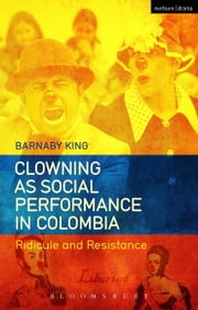 Clowning as Social Performance in Colombia - Ridicule and Resistance ebook by Barnaby King
