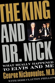 The King and Dr. Nick - What Really Happened to Elvis and Me ebook by George Nichopoulos