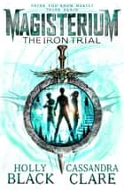 Magisterium: The Iron Trial ebook by Holly Black, Cassandra Clare