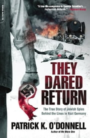 They Dared Return - The True Story of Jewish Spies Behind the Lines in Nazi Germany ebook by Patrick K. O'Donnell