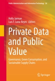 Private Data and Public Value - Governance, Green Consumption, and Sustainable Supply Chains ebook by Holly Jarman,Luis F. Luna-Reyes