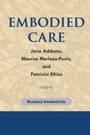 Embodied Care - Jane Addams, Maurice Merleau-Ponty, and Feminist Ethics ebook by Maurice Hamington