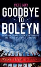 Goodbye To Boleyn - West Ham's Final Season at Upton Park and the Big Kick-off at Stratford ebook by Pete May