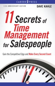 11 Secrets of Time Management for Salespeople, 11th Anniversary Edition - Gain the Competitive Edge and Make Every Second Count ebook by Dave Kahle