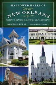 Hallowed Halls of Greater New Orleans - Historic Churches, Cathedrals and Sanctuaries ebook by Deborah Burst, Anne Rice