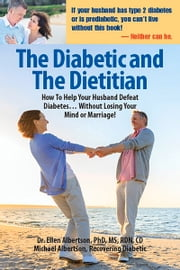 Diabetic and the Dietitian - How to Help Your Husband Defeat Diabetes . . . Without Losing Your Mind or Marriage! ebook by Dr. Ellen Albertson,Michael Albertson