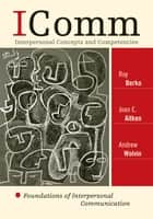 ICOMM: Interpersonal Concepts and Competencies ebook by Roy Berko,Joan E. Aitken,Andrew Wolvin