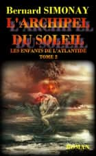 L'Archipel du Soleil - Les Enfants de l'Atlantide tome 2 ebook by Bernard SIMONAY
