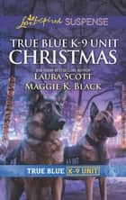 True Blue K-9 Unit Christmas/Holiday Emergency/Crime Scene Chr ebook by Laura Scott, Maggie K. Black