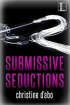 Submissive Seductions ebook by Christine d'Abo
