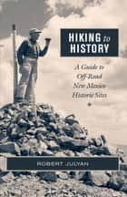Hiking to History - A Guide to Off-Road New Mexico Historic Sites ebook by Robert Julyan