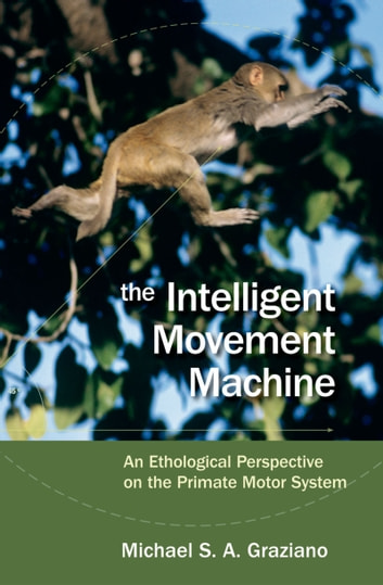 The Intelligent Movement Machine - An Ethological Perspective on the Primate Motor System ebook by Michael Graziano