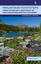 Mountain Footsteps: Hikes in the East Kootenay of Southwestern British ColumbiaThird Edition, UPDATED - Hikes in the East Kootenay of Southwestern British Columbia—Third Edition, UPDATED ebook by Janice Strong