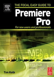 Focal Easy Guide to Premiere Pro: For New Users and Professionals ebook by Kolb, Tim