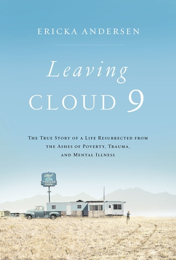 Leaving Cloud 9 - The True Story of a Life Resurrected from the Ashes of Poverty, Trauma, and Mental Illness ebook by Ericka Andersen