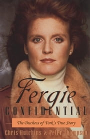 Fergie Confidential - The Duchess of York's True Story ebook by Chris Hutchins