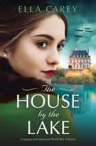 The House by the Lake - Gripping and emotional World War 2 fiction ebook by Ella Carey