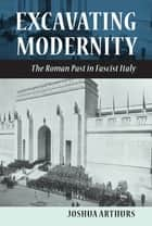 Excavating Modernity - The Roman Past in Fascist Italy ebook by Joshua Arthurs