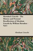 Herndon's Lincoln - The History and Personal Recollections of Abraham Lincoln by William Herndon - Vol I ebook by Abraham Lincoln