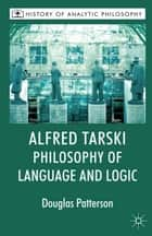 Alfred Tarski: Philosophy of Language and Logic ebook by Douglas Patterson,Mike Beaney