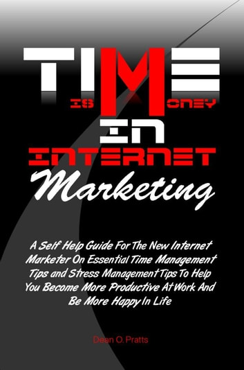 Time is Money in Internet Marketing - A Self Help Guide For The New Internet Marketer On Essential Time Management Tips and Stress Management Tips To Help You Become More Productive At Work And Be More Happy In Life ebook by Dean O. Pratts