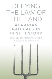 Defying the Law of the Land - Agrarian Radicals in Irish History ebook by Brian Casey,Carla King