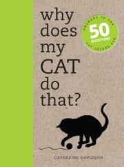 Why Does My Cat Do That?: Comprehensive answers to the 50+ questions that every cat owner asks ebook by Catherine Davidson