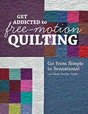 Get Addicted to Free-Motion Quilting - Go from Simple to Sensational with Sheila Sinclair Snyder ebook by Sheila Sinclair Snyder