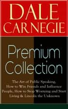 DALE CARNEGIE Premium Collection - The Art of Public Speaking, How to Win Friends and Influence People, How to Stop Worrying and Start Living & Lincoln the Unknown ebook by Dale Carnegie