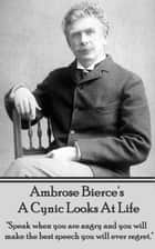 "A Cynic Looks At Life - ""Speak when you are angry and you will make the best speech you will ever regret."" ebook by Ambrose Bierce"
