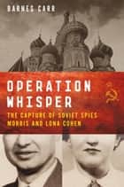 Operation Whisper - The Capture of Soviet Spies Morris and Lona Cohen ebook by Barnes Carr